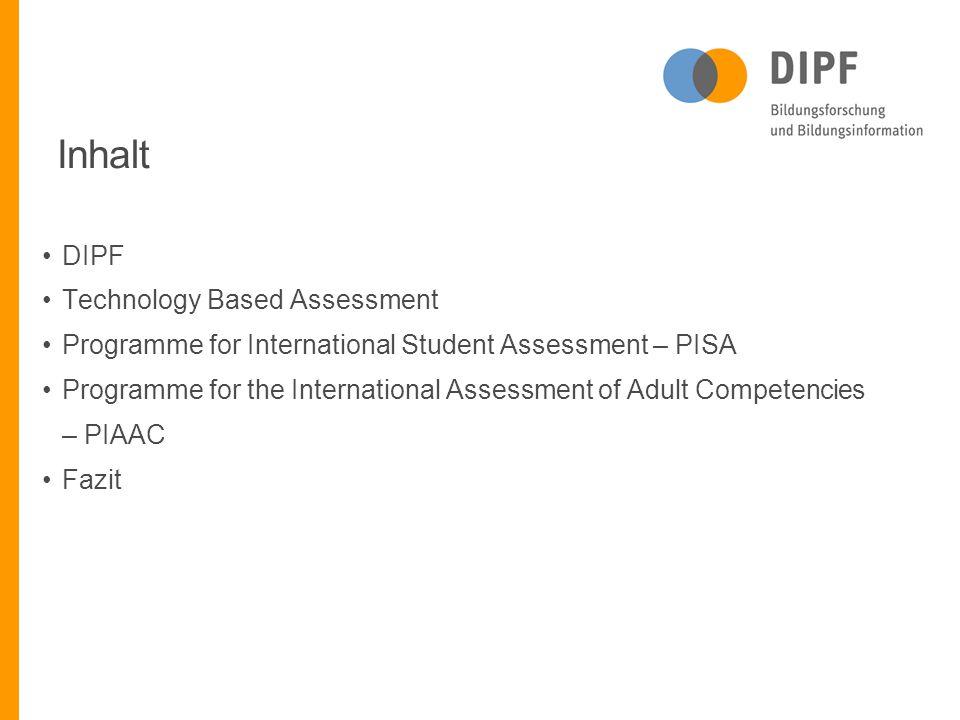 Inhalt DIPF Technology Based Assessment Programme for International Student Assessment – PISA Programme for the International Assessment of Adult Competencies – PIAAC Fazit