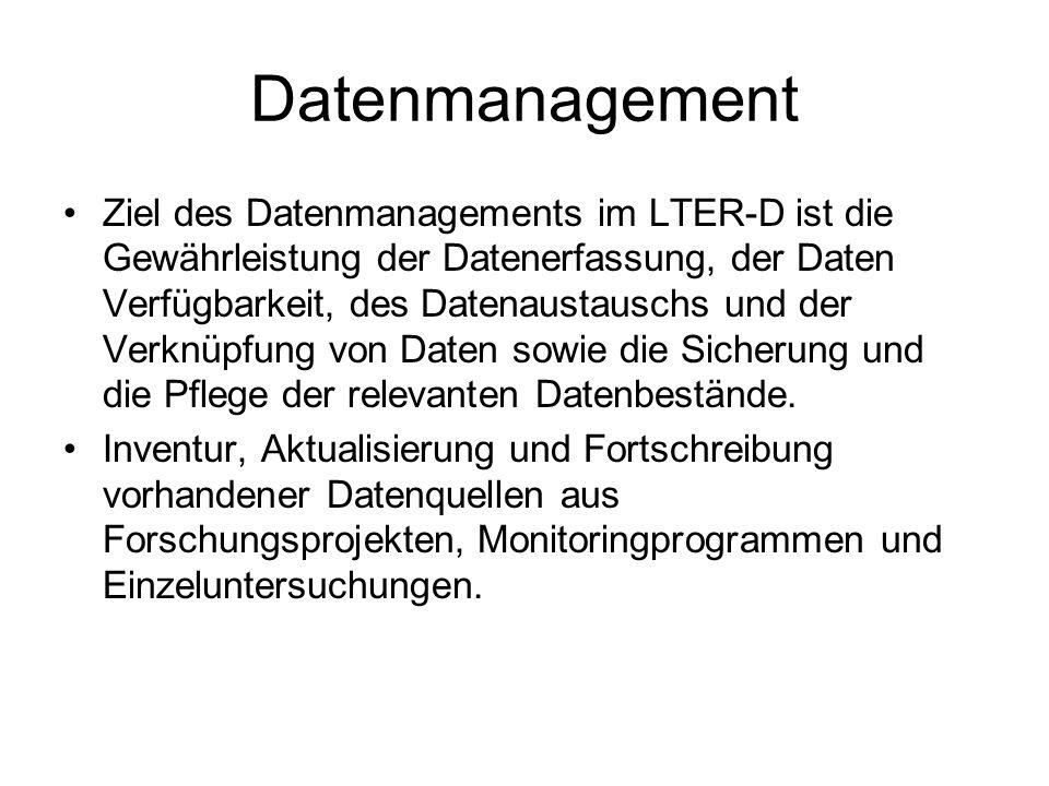 Datenmanagement Ziel des Datenmanagements im LTER-D ist die Gewährleistung der Datenerfassung, der Daten Verfügbarkeit, des Datenaustauschs und der Verknüpfung von Daten sowie die Sicherung und die Pflege der relevanten Datenbestände.