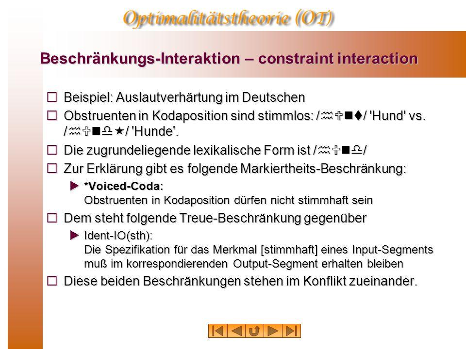 Beschränkungs-Interaktion – constraint interaction  Beispiel: Auslautverhärtung im Deutschen  Obstruenten in Kodaposition sind stimmlos: /hUnt/ 'Hun