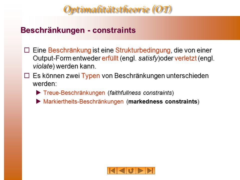 Beschränkungen - constraints  Eine Beschränkung ist eine Strukturbedingung, die von einer Output-Form entweder erfüllt (engl. satisfy)oder verletzt (