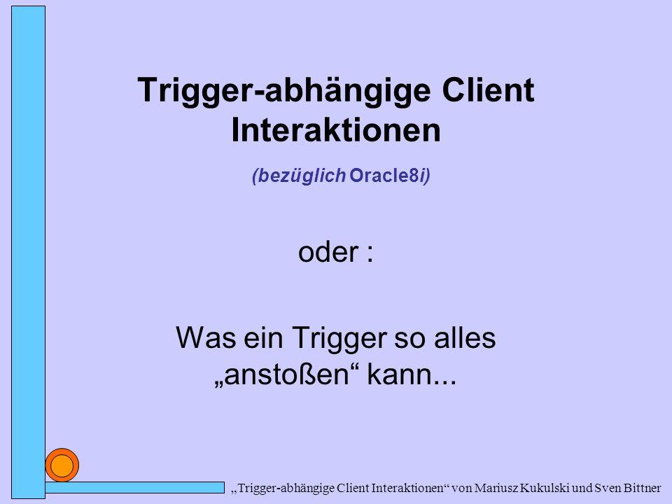 """""""Trigger-abhängige Client Interaktionen von Mariusz Kukulski und Sven Bittner Trigger in C Funktionen liegen auf Datenbank-Server, aber nicht im Adressraum der DB + Nutzung der Funktionalität und Geschwindigkeit von C + Nutzen anderer Sprachen (Assembler, C++ etc) - Zeitverlust durch Ausführen ausserhalb der DB - Zeitverlust durch eventuelles Laden Funktionen (sind in DLL's verpackt)"""