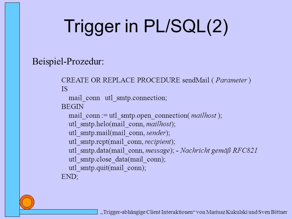 """""""Trigger-abhängige Client Interaktionen von Mariusz Kukulski und Sven Bittner Trigger in PL/SQL(2) Beispiel-Prozedur: CREATE OR REPLACE PROCEDURE sendMail ( Parameter ) IS mail_conn utl_smtp.connection; BEGIN mail_conn := utl_smtp.open_connection( mailhost ); utl_smtp.helo(mail_conn, mailhost); utl_smtp.mail(mail_conn, sender); utl_smtp.rcpt(mail_conn, recipient); utl_smtp.data(mail_conn, message); - Nachricht gemäß RFC821 utl_smtp.close_data(mail_conn); utl_smtp.quit(mail_conn); END;"""