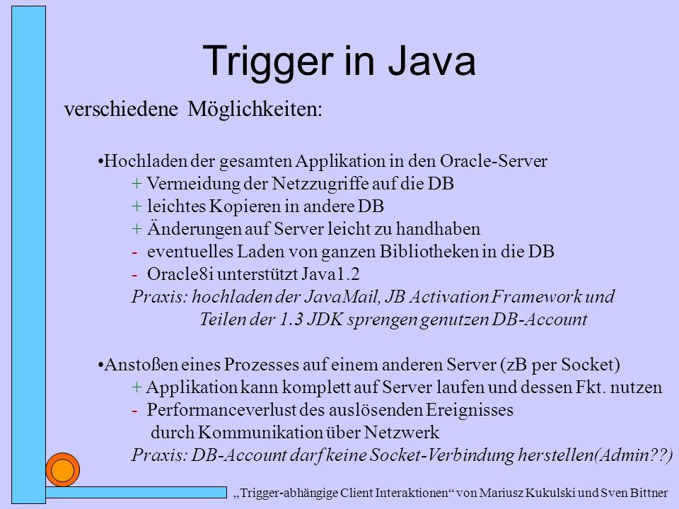 """""""Trigger-abhängige Client Interaktionen von Mariusz Kukulski und Sven Bittner Trigger in Java verschiedene Möglichkeiten: Hochladen der gesamten Applikation in den Oracle-Server + Vermeidung der Netzzugriffe auf die DB + leichtes Kopieren in andere DB + Änderungen auf Server leicht zu handhaben - eventuelles Laden von ganzen Bibliotheken in die DB - Oracle8i unterstützt Java1.2 Praxis: hochladen der JavaMail, JB Activation Framework und Teilen der 1.3 JDK sprengen genutzen DB-Account Anstoßen eines Prozesses auf einem anderen Server (zB per Socket) + Applikation kann komplett auf Server laufen und dessen Fkt."""