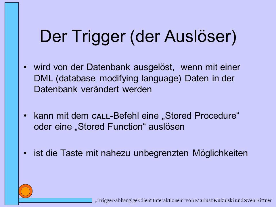 """Der Trigger (der Auslöser) wird von der Datenbank ausgelöst, wenn mit einer DML (database modifying language) Daten in der Datenbank verändert werden kann mit dem CALL -Befehl eine """"Stored Procedure oder eine """"Stored Function auslösen ist die Taste mit nahezu unbegrenzten Möglichkeiten """"Trigger-abhängige Client Interaktionen von Mariusz Kukulski und Sven Bittner"""