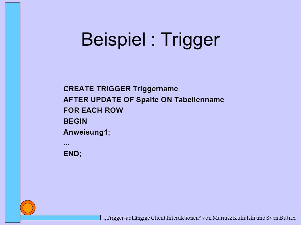 "Beispiel : Trigger CREATE TRIGGER Triggername AFTER UPDATE OF Spalte ON Tabellenname FOR EACH ROW BEGIN Anweisung1;... END; ""Trigger-abhängige Client"