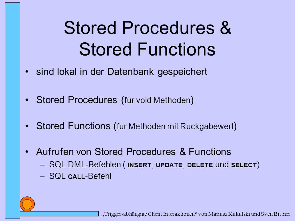 Stored Procedures & Stored Functions sind lokal in der Datenbank gespeichert Stored Procedures ( für void Methoden ) Stored Functions ( für Methoden m