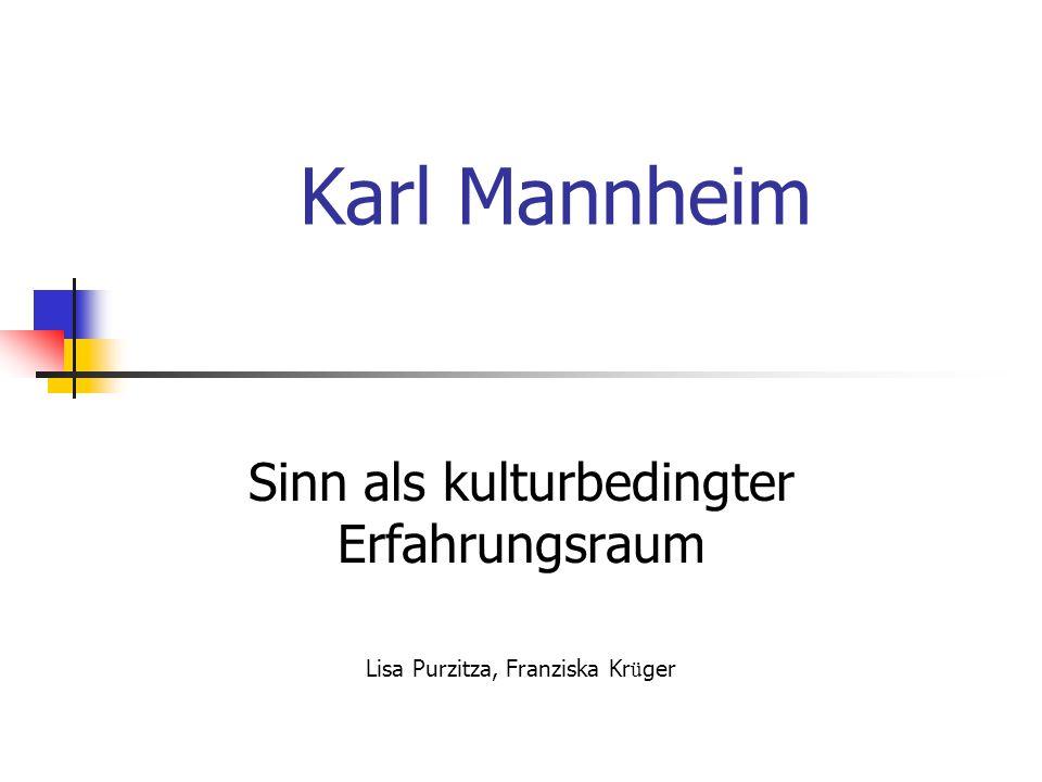 Karl Mannheim Sinn als kulturbedingter Erfahrungsraum Lisa Purzitza, Franziska Kr ü ger