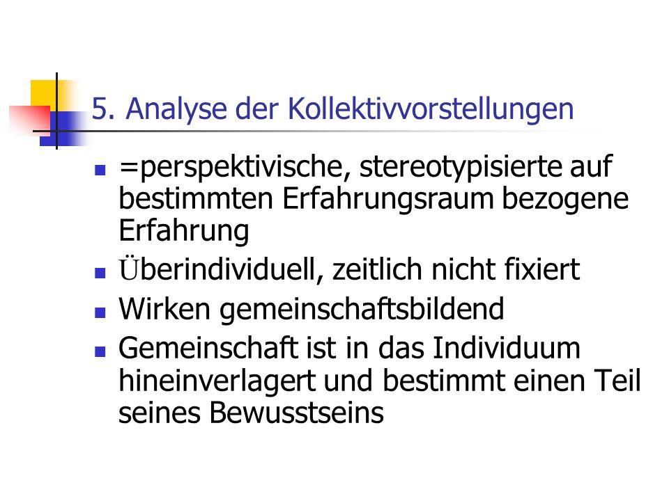 5. Analyse der Kollektivvorstellungen =perspektivische, stereotypisierte auf bestimmten Erfahrungsraum bezogene Erfahrung Ü berindividuell, zeitlich n