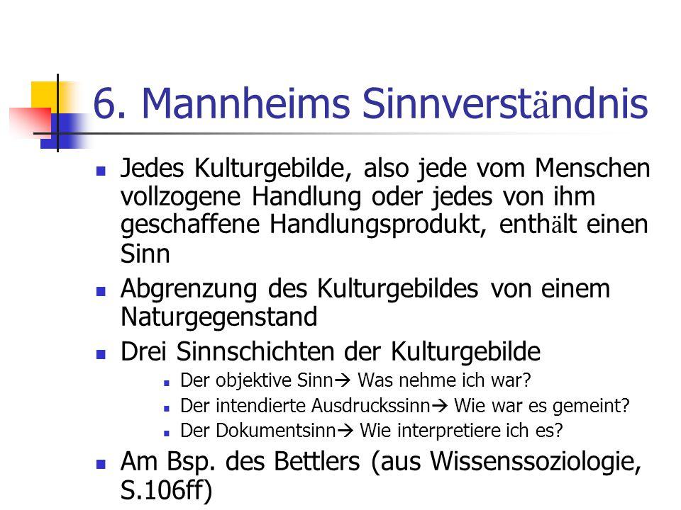 6. Mannheims Sinnverst ä ndnis Jedes Kulturgebilde, also jede vom Menschen vollzogene Handlung oder jedes von ihm geschaffene Handlungsprodukt, enth ä