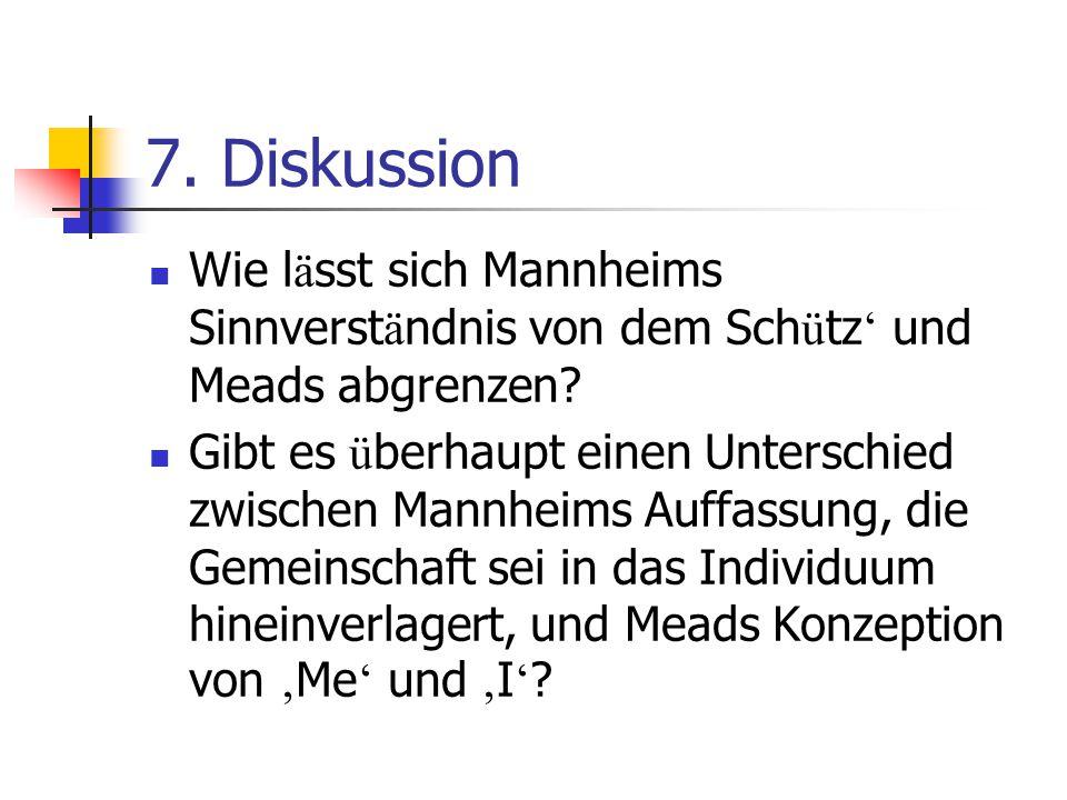 7. Diskussion Wie l ä sst sich Mannheims Sinnverst ä ndnis von dem Sch ü tz ' und Meads abgrenzen? Gibt es ü berhaupt einen Unterschied zwischen Mannh