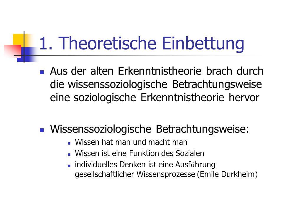 1. Theoretische Einbettung Aus der alten Erkenntnistheorie brach durch die wissenssoziologische Betrachtungsweise eine soziologische Erkenntnistheorie