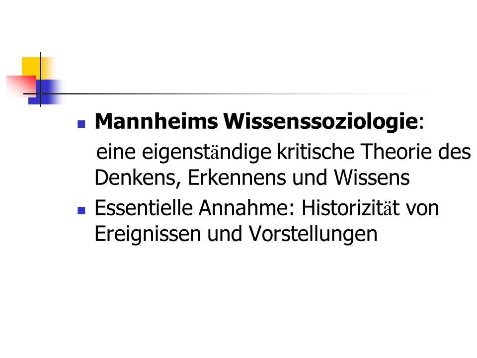 Mannheims Wissenssoziologie: eine eigenst ä ndige kritische Theorie des Denkens, Erkennens und Wissens Essentielle Annahme: Historizit ä t von Ereigni