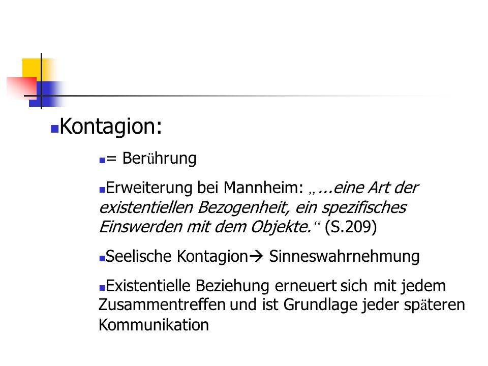 """Kontagion: = Ber ü hrung Erweiterung bei Mannheim: """"...eine Art der existentiellen Bezogenheit, ein spezifisches Einswerden mit dem Objekte. """" (S.209)"""