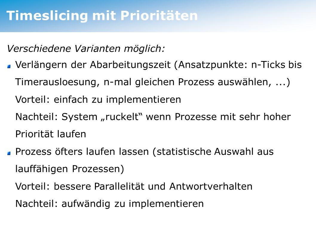 """Timeslicing mit Prioritäten Verschiedene Varianten möglich: Verlängern der Abarbeitungszeit (Ansatzpunkte: n-Ticks bis Timerausloesung, n-mal gleichen Prozess auswählen,...) Vorteil: einfach zu implementieren Nachteil: System """"ruckelt wenn Prozesse mit sehr hoher Priorität laufen Prozess öfters laufen lassen (statistische Auswahl aus lauffähigen Prozessen) Vorteil: bessere Parallelität und Antwortverhalten Nachteil: aufwändig zu implementieren"""