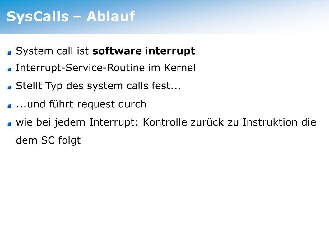 SysCalls – Ablauf System call ist software interrupt Interrupt-Service-Routine im Kernel Stellt Typ des system calls fest......und führt request durch wie bei jedem Interrupt: Kontrolle zurück zu Instruktion die dem SC folgt