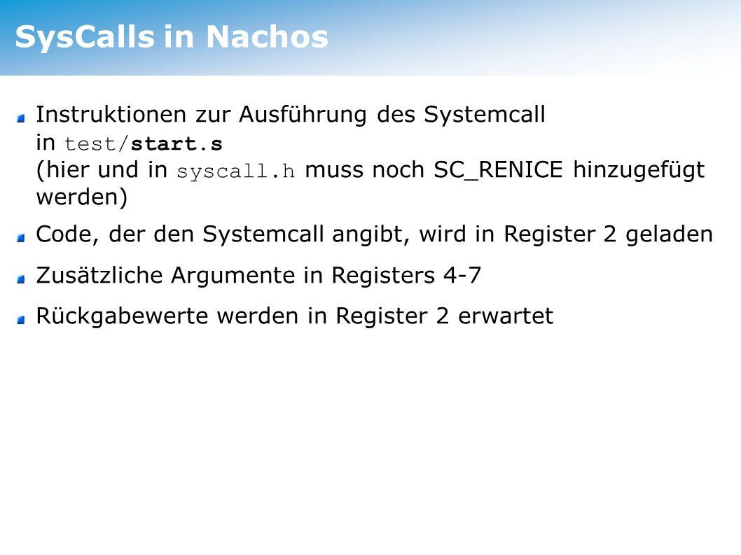 SysCalls in Nachos Instruktionen zur Ausführung des Systemcall in test/start.s (hier und in syscall.h muss noch SC_RENICE hinzugefügt werden) Code, der den Systemcall angibt, wird in Register 2 geladen Zusätzliche Argumente in Registers 4-7 Rückgabewerte werden in Register 2 erwartet