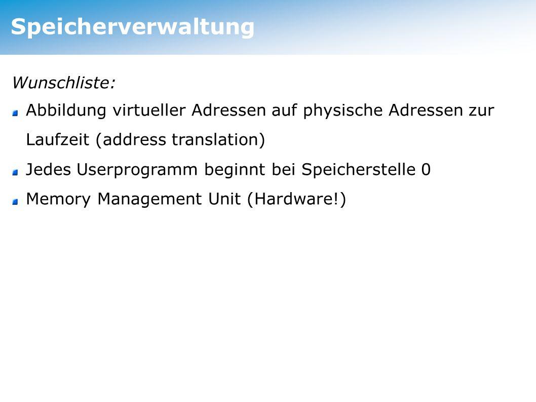 Speicherverwaltung Wunschliste: Abbildung virtueller Adressen auf physische Adressen zur Laufzeit (address translation) Jedes Userprogramm beginnt bei Speicherstelle 0 Memory Management Unit (Hardware!)