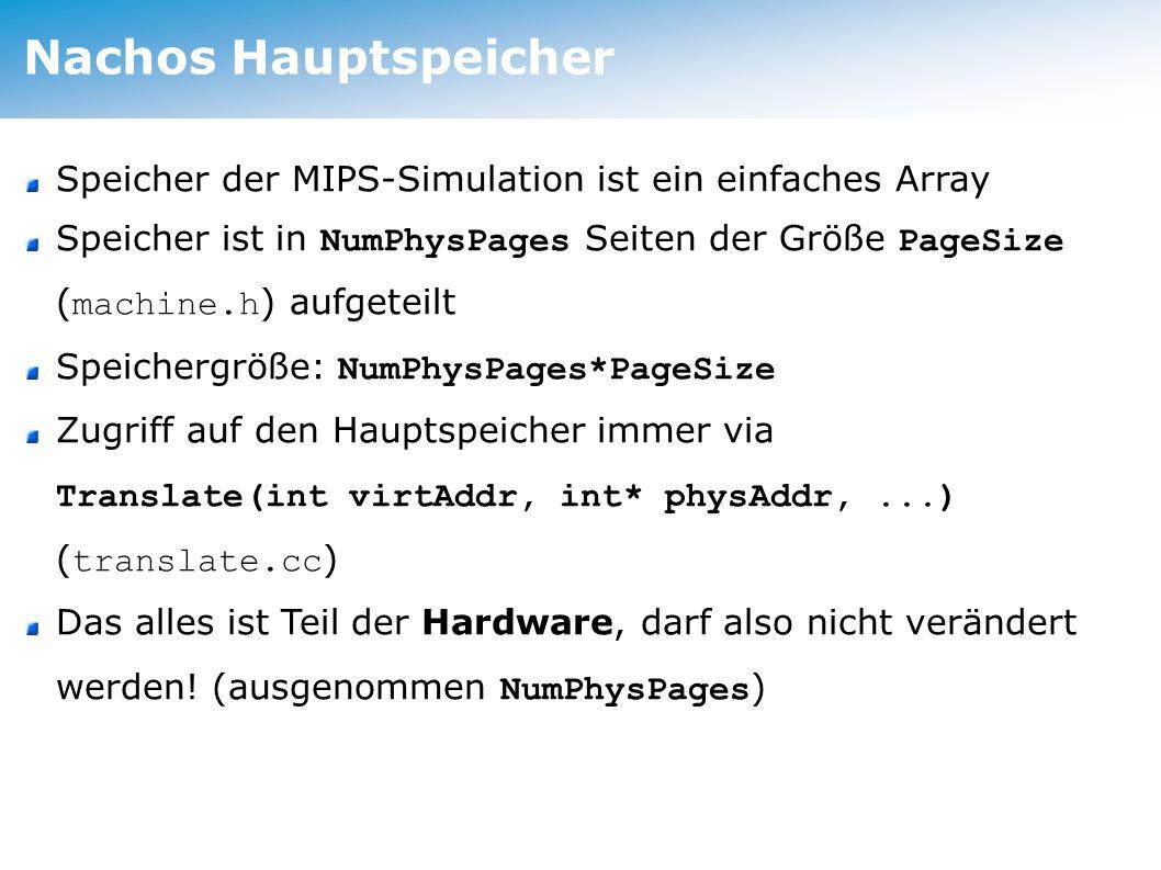 Nachos Hauptspeicher Speicher der MIPS-Simulation ist ein einfaches Array Speicher ist in NumPhysPages Seiten der Größe PageSize ( machine.h ) aufgeteilt Speichergröße: NumPhysPages*PageSize Zugriff auf den Hauptspeicher immer via Translate(int virtAddr, int* physAddr,...) ( translate.cc ) Das alles ist Teil der Hardware, darf also nicht verändert werden.