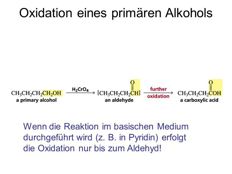 Oxidation eines primären Alkohols Wenn die Reaktion im basischen Medium durchgeführt wird (z. B. in Pyridin) erfolgt die Oxidation nur bis zum Aldehyd