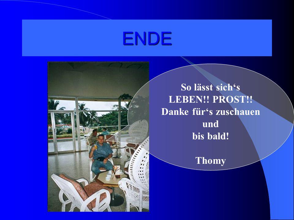 ENDE So lässt sich's LEBEN!! PROST!! Danke für's zuschauen und bis bald! Thomy