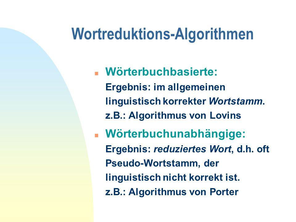 Wortreduktions-Algorithmen n Wörterbuchbasierte: Ergebnis: im allgemeinen linguistisch korrekter Wortstamm.