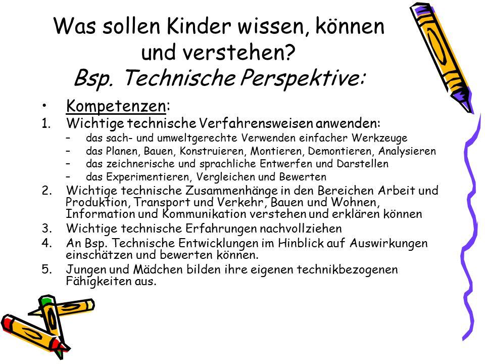 Was sollen Kinder wissen, können und verstehen? Bsp. Technische Perspektive: Kompetenzen: 1.Wichtige technische Verfahrensweisen anwenden: –das sach-