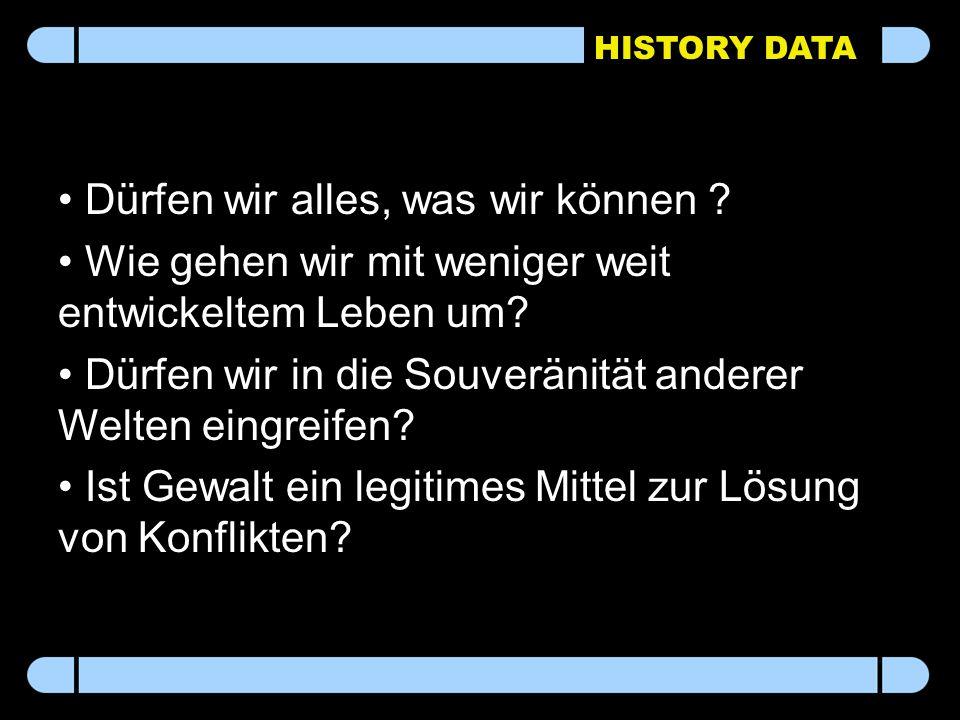 HISTORY DATA Dürfen wir alles, was wir können ? Wie gehen wir mit weniger weit entwickeltem Leben um? Dürfen wir in die Souveränität anderer Welten ei