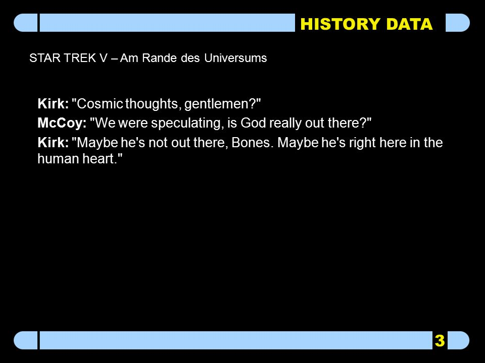 HISTORY DATA STAR TREK V – Am Rande des Universums Kirk: Cosmic thoughts, gentlemen McCoy: We were speculating, is God really out there Kirk: Maybe he s not out there, Bones.
