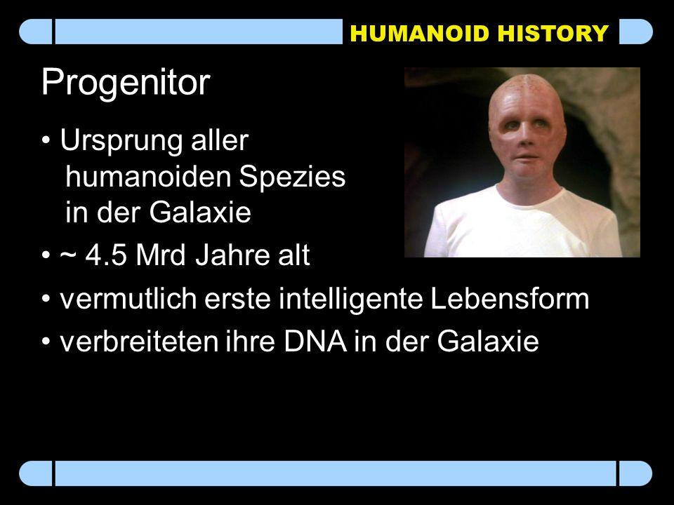 HUMANOID HISTORY Progenitor Ursprung aller humanoiden Spezies in der Galaxie ~ 4.5 Mrd Jahre alt vermutlich erste intelligente Lebensform verbreiteten