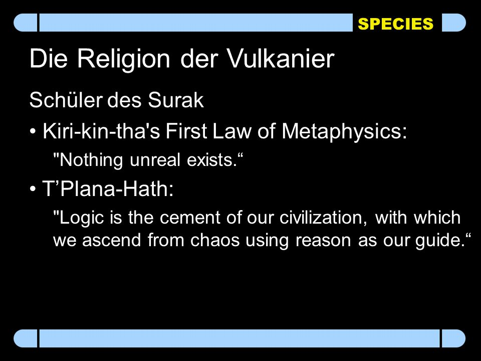 SPECIES Die Religion der Vulkanier Schüler des Surak Kiri-kin-tha s First Law of Metaphysics: Nothing unreal exists. T'Plana-Hath: Logic is the cement of our civilization, with which we ascend from chaos using reason as our guide.