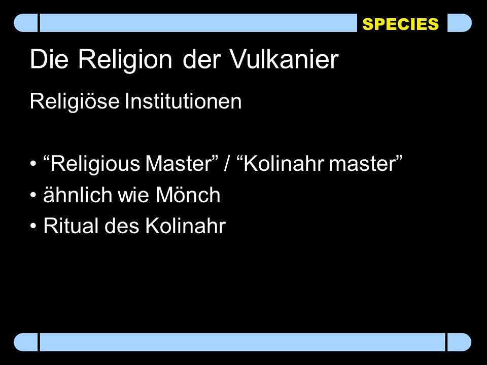 SPECIES Die Religion der Vulkanier Religiöse Institutionen Religious Master / Kolinahr master ähnlich wie Mönch Ritual des Kolinahr