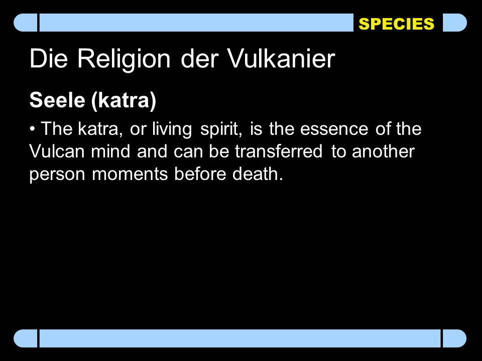 SPECIES Die Religion der Vulkanier Seele (katra) The katra, or living spirit, is the essence of the Vulcan mind and can be transferred to another person moments before death.