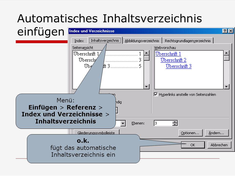 Automatisches Inhaltsverzeichnis einfügen Menü: Einfügen > Referenz > Index und Verzeichnisse > Inhaltsverzeichnis o.k. fügt das automatische Inhaltsv