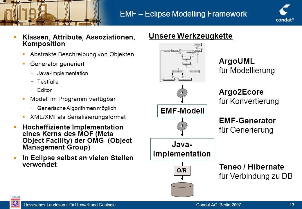 Hessisches Landesamt für Umwelt und Geologie Condat AG, Berlin 200713 EMF – Eclipse Modelling Framework  Klassen, Attribute, Assoziationen, Komposition  Abstrakte Beschreibung von Objekten  Generator generiert - Java-Implementation - Testfälle - Editor  Modell im Programm verfügbar - Generische Algorithmen möglich  XML/XMI als Serialisierungsformat  Hocheffiziente Implementation eines Kerns des MOF (Meta Object Facility) der OMG (Object Management Group)  In Eclipse selbst an vielen Stellen verwendet ArgoUML für Modellierung EMF-Modell Argo2Ecore für Konvertierung Java- Implementation Unsere Werkzeugkette O/R EMF-Generator für Generierung Teneo / Hibernate für Verbindung zu DB