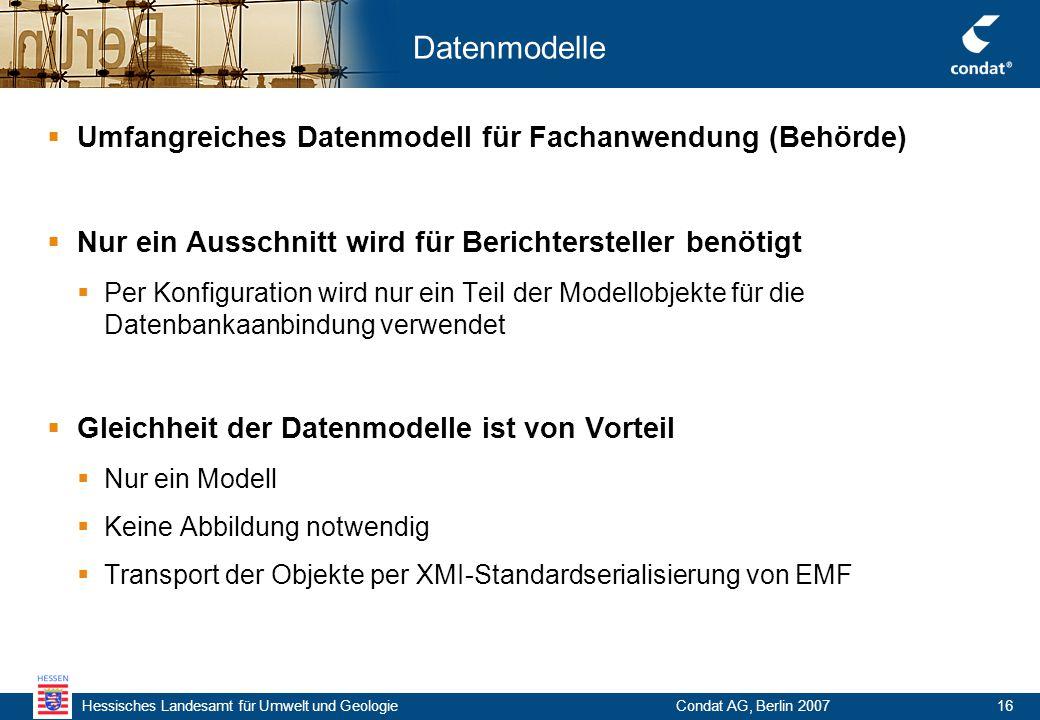 Hessisches Landesamt für Umwelt und Geologie Condat AG, Berlin 200716 Datenmodelle  Umfangreiches Datenmodell für Fachanwendung (Behörde)  Nur ein Ausschnitt wird für Berichtersteller benötigt  Per Konfiguration wird nur ein Teil der Modellobjekte für die Datenbankaanbindung verwendet  Gleichheit der Datenmodelle ist von Vorteil  Nur ein Modell  Keine Abbildung notwendig  Transport der Objekte per XMI-Standardserialisierung von EMF