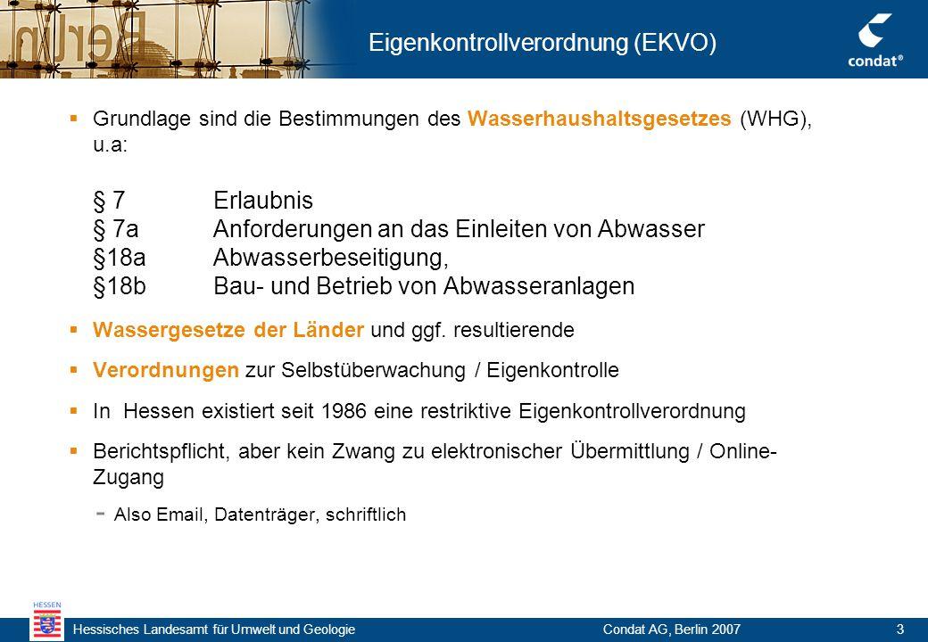 Hessisches Landesamt für Umwelt und Geologie Condat AG, Berlin 20073 Eigenkontrollverordnung (EKVO)  Grundlage sind die Bestimmungen des Wasserhaushaltsgesetzes (WHG), u.a: § 7 Erlaubnis § 7a Anforderungen an das Einleiten von Abwasser §18a Abwasserbeseitigung, §18b Bau- und Betrieb von Abwasseranlagen  Wassergesetze der Länder und ggf.