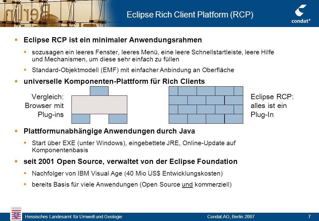 Hessisches Landesamt für Umwelt und Geologie Condat AG, Berlin 20077 Eclipse Rich Client Platform (RCP)  Eclipse RCP ist ein minimaler Anwendungsrahmen  sozusagen ein leeres Fenster, leeres Menü, eine leere Schnellstartleiste, leere Hilfe und Mechanismen, um diese sehr einfach zu füllen  Standard-Objektmodell (EMF) mit einfacher Anbindung an Oberfläche  universelle Komponenten-Plattform für Rich Clients  Plattformunabhängige Anwendungen durch Java  Start über EXE (unter Windows), eingebettete JRE, Online-Update auf Komponentenbasis  seit 2001 Open Source, verwaltet von der Eclipse Foundation  Nachfolger von IBM Visual Age (40 Mio US$ Entwicklungskosten)  bereits Basis für viele Anwendungen (Open Source und kommerziell) Vergleich: Browser mit Plug-ins Eclipse RCP: alles ist ein Plug-In
