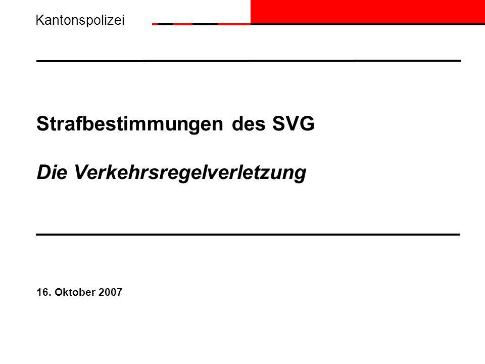 Strafbestimmungen des SVG Die Verkehrsregelverletzung 16. Oktober 2007 Kantonspolizei
