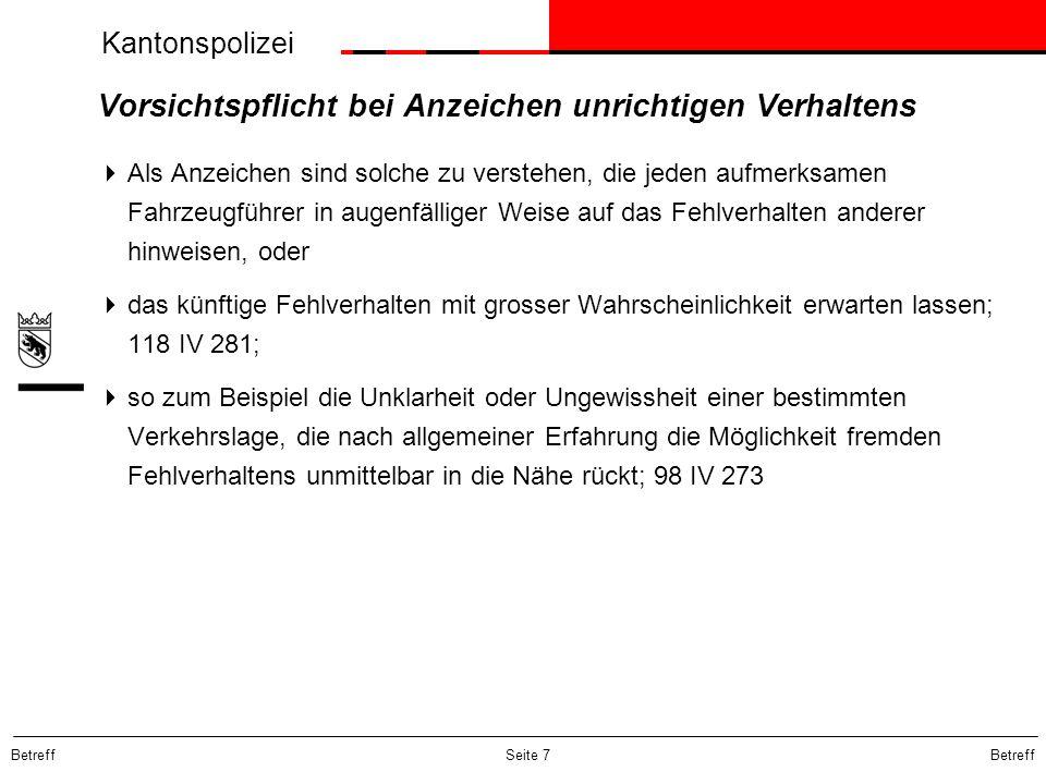 Kantonspolizei Betreff Seite 7 Vorsichtspflicht bei Anzeichen unrichtigen Verhaltens  Als Anzeichen sind solche zu verstehen, die jeden aufmerksamen Fahrzeugführer in augenfälliger Weise auf das Fehlverhalten anderer hinweisen, oder  das künftige Fehlverhalten mit grosser Wahrscheinlichkeit erwarten lassen; 118 IV 281;  so zum Beispiel die Unklarheit oder Ungewissheit einer bestimmten Verkehrslage, die nach allgemeiner Erfahrung die Möglichkeit fremden Fehlverhaltens unmittelbar in die Nähe rückt; 98 IV 273