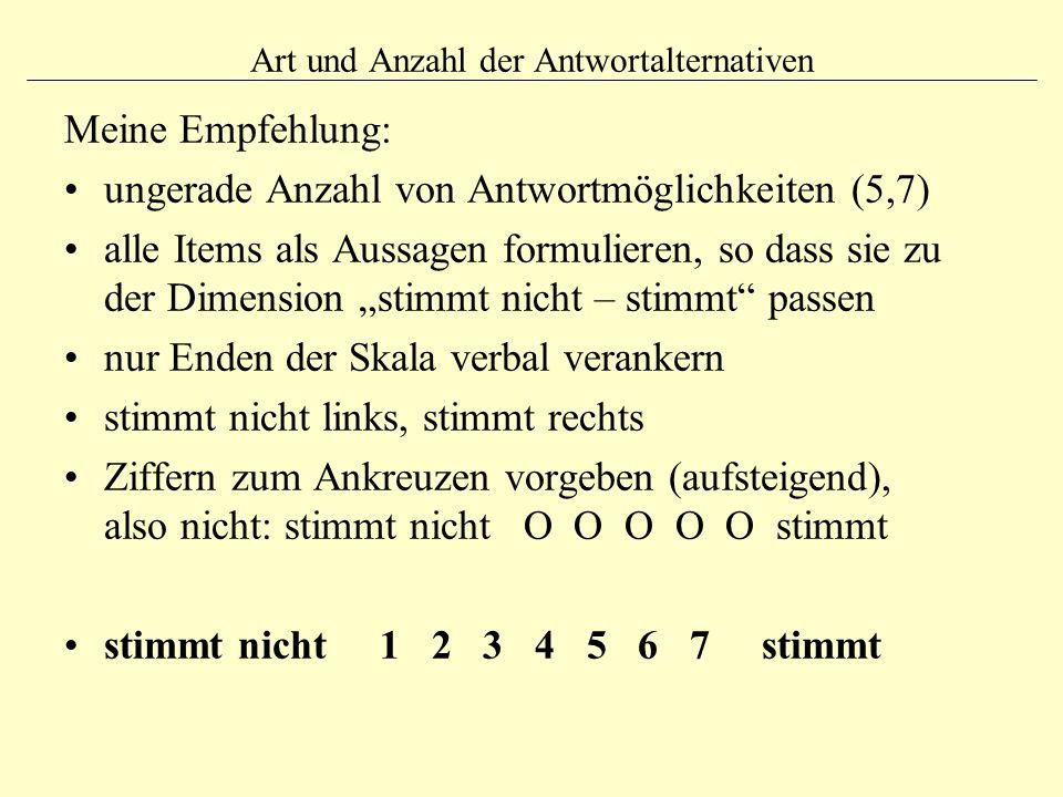 """Art und Anzahl der Antwortalternativen Meine Empfehlung: ungerade Anzahl von Antwortmöglichkeiten (5,7) alle Items als Aussagen formulieren, so dass sie zu der Dimension """"stimmt nicht – stimmt passen nur Enden der Skala verbal verankern stimmt nicht links, stimmt rechts Ziffern zum Ankreuzen vorgeben (aufsteigend), also nicht: stimmt nicht O O O O O stimmt stimmt nicht 1 2 3 4 5 6 7 stimmt"""