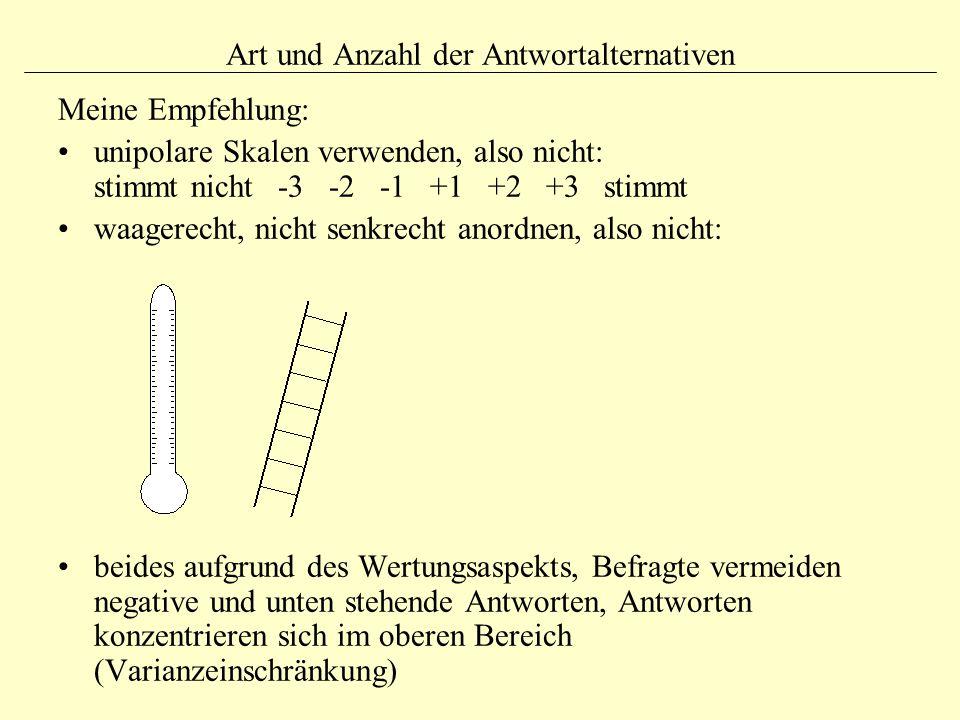 Art und Anzahl der Antwortalternativen Meine Empfehlung: unipolare Skalen verwenden, also nicht: stimmt nicht -3 -2 -1 +1 +2 +3 stimmt waagerecht, nicht senkrecht anordnen, also nicht: beides aufgrund des Wertungsaspekts, Befragte vermeiden negative und unten stehende Antworten, Antworten konzentrieren sich im oberen Bereich (Varianzeinschränkung)