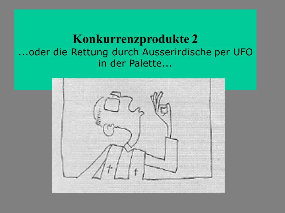 Konkurrenzprodukte 2...oder die Rettung durch Ausserirdische per UFO in der Palette...