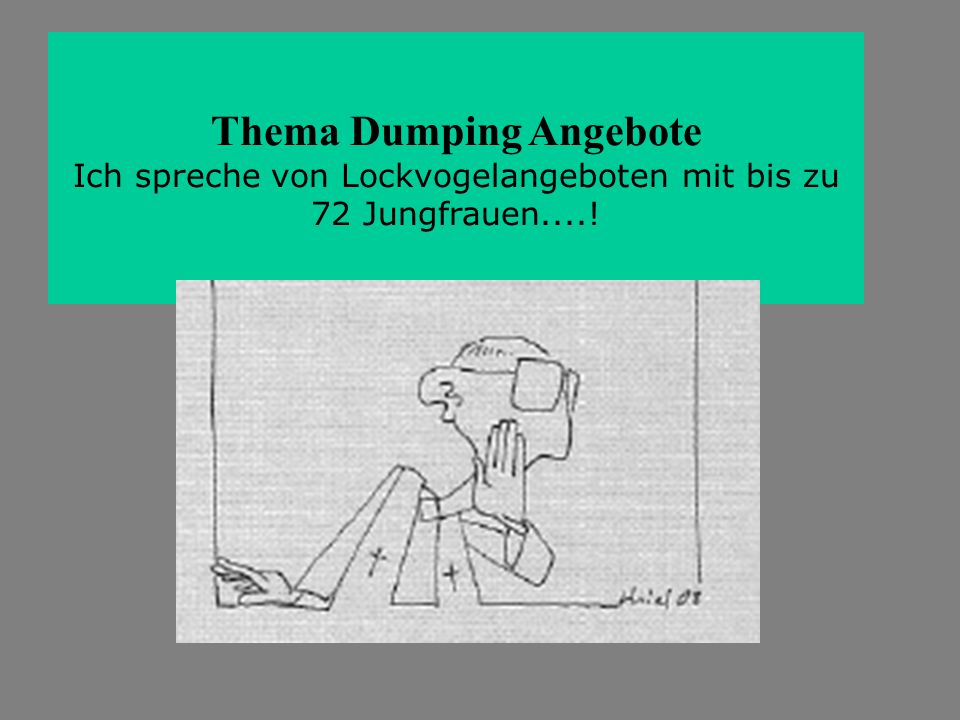 Thema Dumping Angebote Ich spreche von Lockvogelangeboten mit bis zu 72 Jungfrauen....!