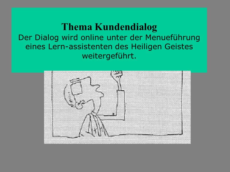 Thema Kundendialog Der Dialog wird online unter der Menueführung eines Lern-assistenten des Heiligen Geistes weitergeführt.