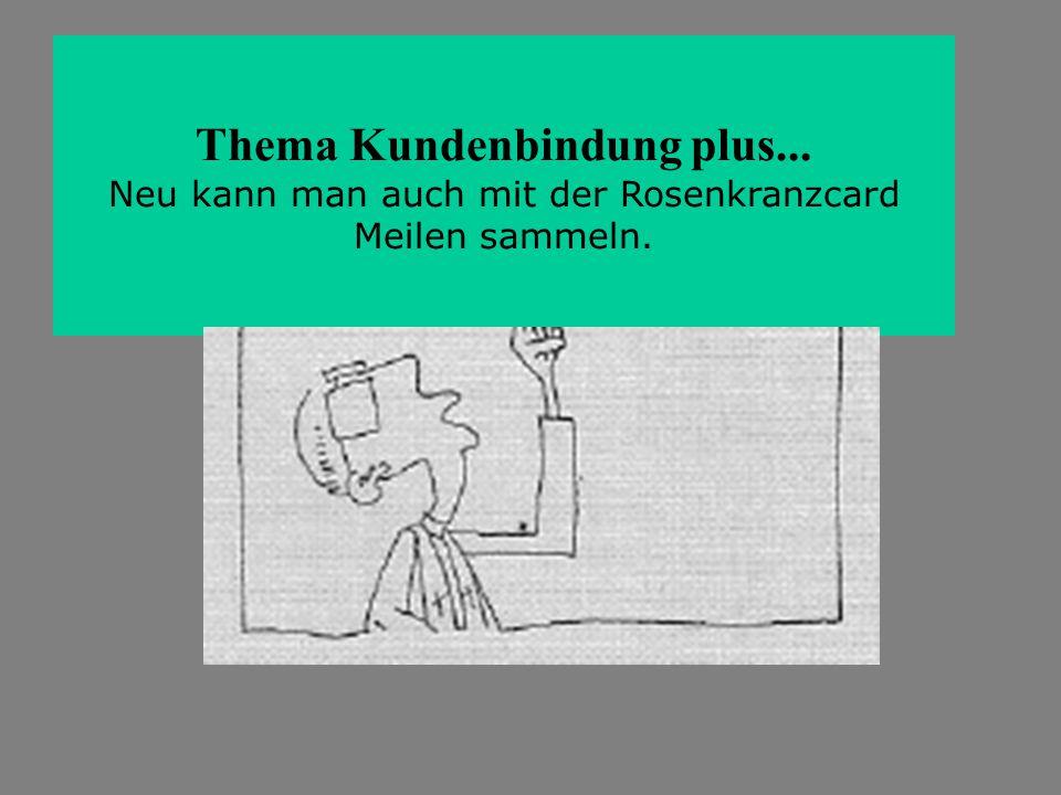 Thema Kundenbindung plus... Neu kann man auch mit der Rosenkranzcard Meilen sammeln.