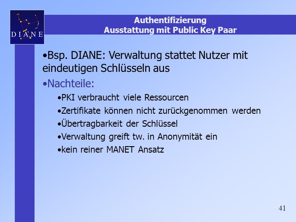 41 Authentifizierung Ausstattung mit Public Key Paar Bsp. DIANE: Verwaltung stattet Nutzer mit eindeutigen Schlüsseln aus Nachteile: PKI verbraucht vi