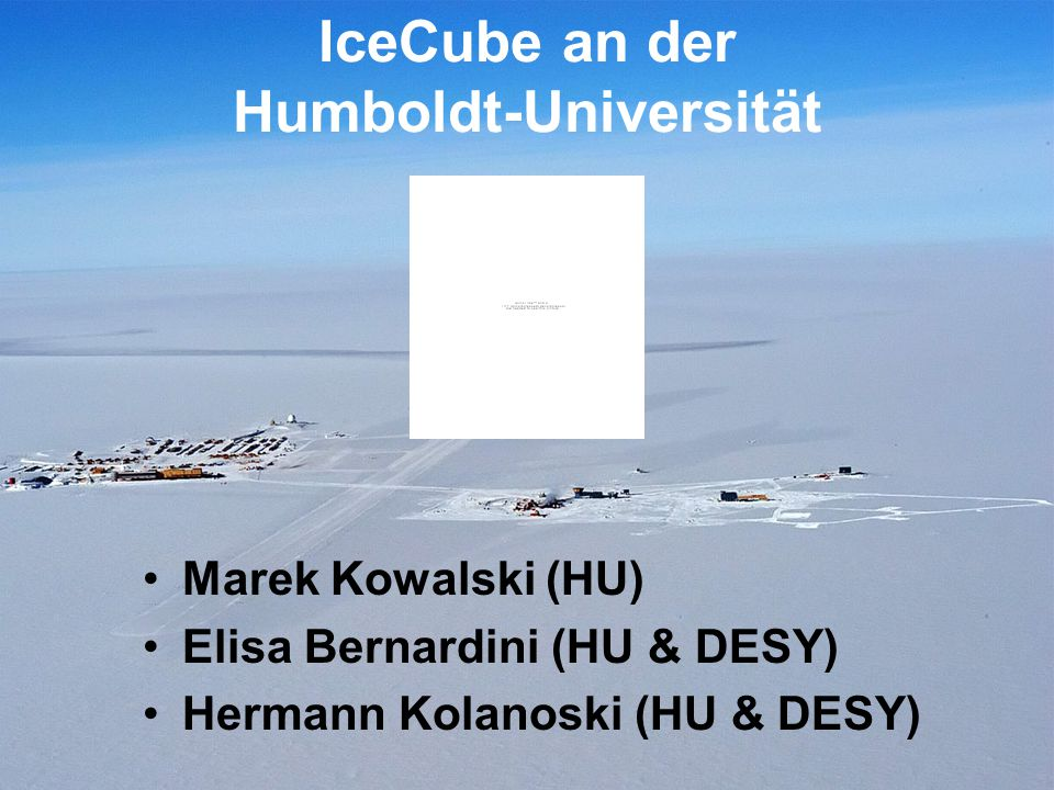 IceCube an der Humboldt-Universität Marek Kowalski (HU) Elisa Bernardini (HU & DESY) Hermann Kolanoski (HU & DESY)