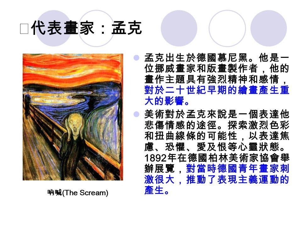 ★代表畫家:孟克 孟克出生於德國慕尼黑。他是一 位挪威畫家和版畫製作者,他的 畫作主題具有強烈精神和感情, 對於二十世紀早期的繪畫產生重 大的影響。 美術對於孟克來說是一個表達他 悲傷情感的途徑。探索激烈色彩 和扭曲線條的可能性,以表達焦 慮、恐懼、愛及恨等心靈狀態。 1892 年在德國柏林美術家協