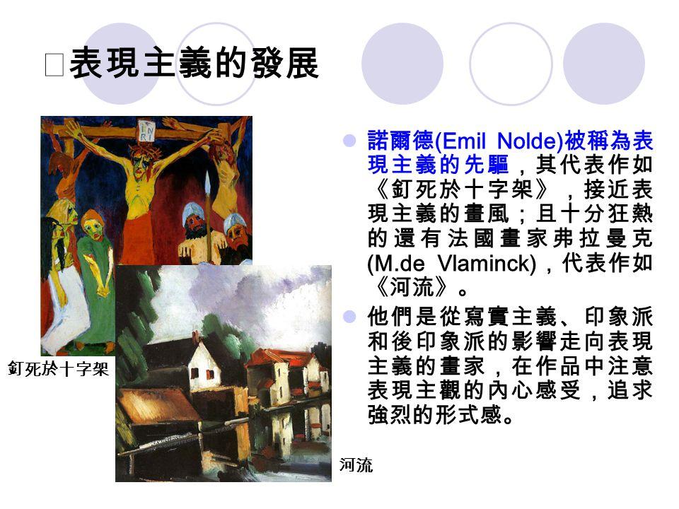 ★表現主義的發展 諾爾德 (Emil Nolde) 被稱為表 現主義的先驅,其代表作如 《釘死於十字架》,接近表 現主義的畫風;且十分狂熱 的還有法國畫家弗拉曼克 (M.de Vlaminck) ,代表作如 《河流》。 他們是從寫實主義、印象派 和後印象派的影響走向表現 主義的畫家,在作品中注意 表