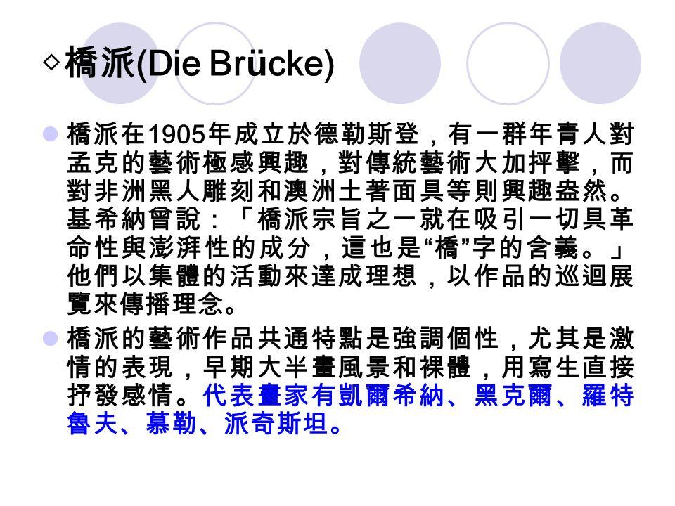 """◇橋派 (Die Brücke) 橋派在 1905 年成立於德勒斯登,有一群年青人對 孟克的藝術極感興趣,對傳統藝術大加抨擊,而 對非洲黑人雕刻和澳洲土著面具等則興趣盎然。 基希納曾說:「橋派宗旨之一就在吸引一切具革 命性與澎湃性的成分,這也是 """" 橋 """" 字的含義。」 他們以集體的活動來達成理想,"""
